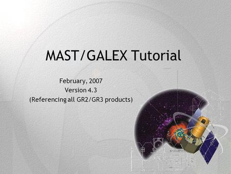 MAST/GALEX Tutorial February, 2007 Version 4.3 (Referencing all GR2/GR3 products)