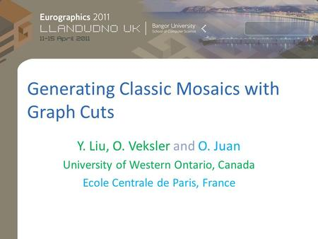 Generating Classic Mosaics with Graph Cuts Y. Liu, O. Veksler and O. Juan University of Western Ontario, Canada Ecole Centrale de Paris, France.