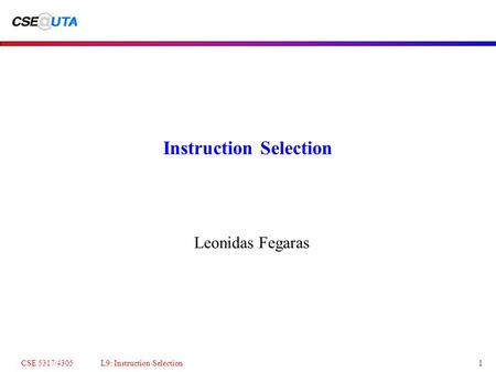 CSE 5317/4305 L9: Instruction Selection1 Instruction Selection Leonidas Fegaras.
