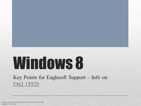 Windows 8 Key Points for Eaglesoft Support – Info on FAQ 18920 FAQ 18920 Printed copies of this document are considered uncontrolled. Updated: 12.30.2013.