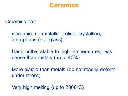 Ceramics Ceramics are: inorganic, nonmetallic, solids, crystalline, amorphous (e.g. glass). Hard, brittle, stable to high temperatures, less dense than.