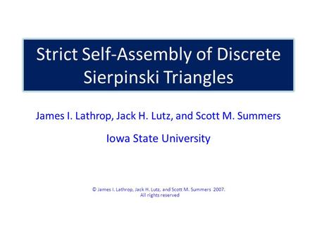Strict Self-Assembly of Discrete Sierpinski Triangles James I. Lathrop, Jack H. Lutz, and Scott M. Summers Iowa State University © James I. Lathrop, Jack.