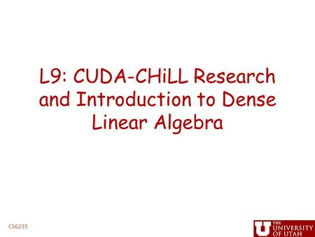 L9: CUDA-CHiLL Research and Introduction to Dense Linear Algebra CS6235.