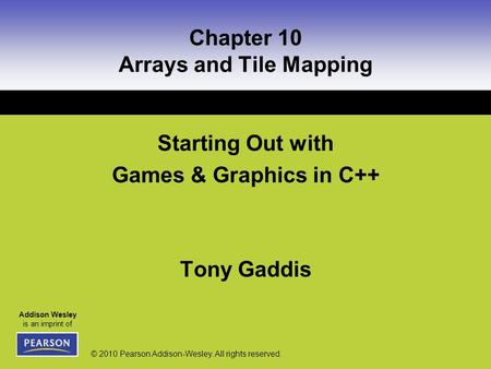 Addison Wesley is an imprint of © 2010 Pearson Addison-Wesley. All rights reserved. Chapter 10 Arrays and Tile Mapping Starting Out with Games & Graphics.