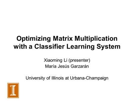 Optimizing Matrix Multiplication with a Classifier Learning System Xiaoming Li (presenter) María Jesús Garzarán University of Illinois at Urbana-Champaign.