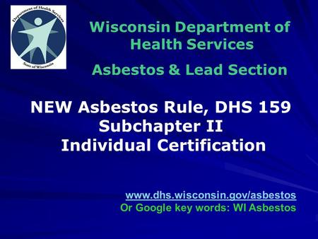 Wisconsin Department of Health Services Asbestos & Lead Section www.dhs.wisconsin.gov/asbestos Or Google key words: WI Asbestos NEW Asbestos Rule, DHS.