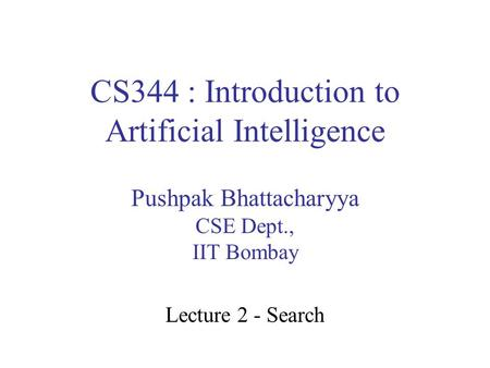 CS344 : Introduction to Artificial Intelligence Pushpak Bhattacharyya CSE Dept., IIT Bombay Lecture 2 - Search.