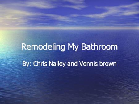 Remodeling My Bathroom By: Chris Nalley and Vennis brown.