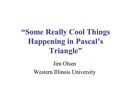 Some Really Cool Things Happening in Pascals Triangle Jim Olsen Western Illinois University.