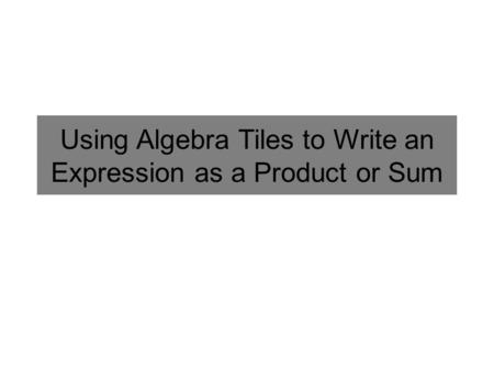 Using Algebra Tiles to Write an Expression as a Product or Sum