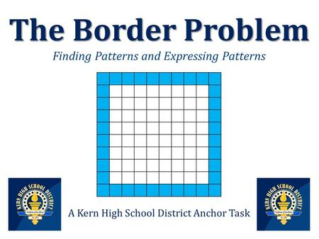 The Border Problem The Border Problem Finding Patterns and Expressing Patterns A Kern High School District Anchor Task.