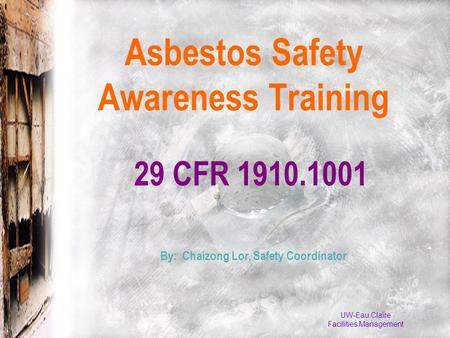 UW-Eau Claire Facilities Management 29 CFR 1910.1001 Asbestos Safety Awareness Training By: Chaizong Lor, Safety Coordinator.