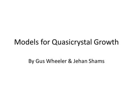 Models for Quasicrystal Growth By Gus Wheeler & Jehan Shams.