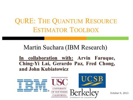 Q U RE: T HE Q UANTUM R ESOURCE E STIMATOR T OOLBOX Martin Suchara (IBM Research) October 9, 2013 In collaboration with: Arvin Faruque, Ching-Yi Lai, Gerardo.
