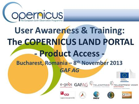User Awareness & Training: The COPERNICUS LAND PORTAL - Product Access - Bucharest, Romania – 8 th November 2013 GAF AG.