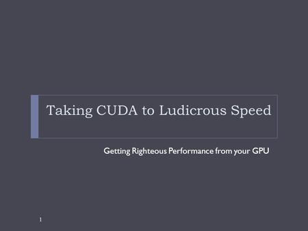 Taking CUDA to Ludicrous Speed Getting Righteous Performance from your GPU 1.