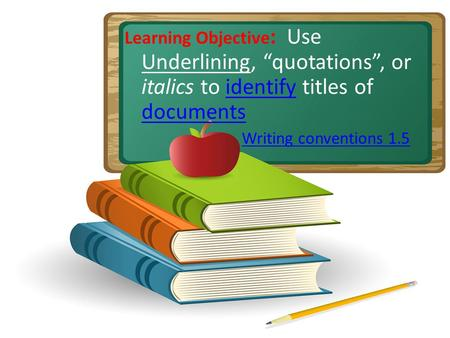 Learning Objective : Use Underlining, quotations, or italics to identify titles of documentsidentify documents Writing conventions 1.5.