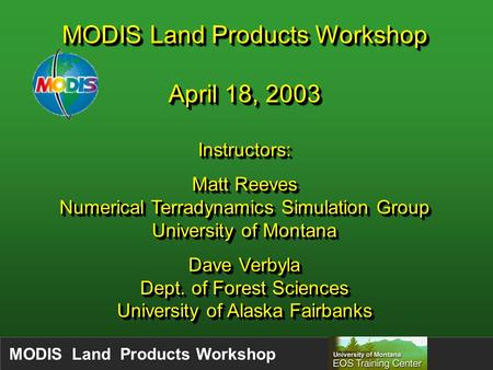 MODIS Land Products Workshop April 18, 2003 Instructors: Matt Reeves Numerical Terradynamics Simulation Group University of Montana Dave Verbyla Dept.