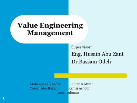 Super visor: Eng. Husain Abu Zant Dr.Bassam Odeh Value Engineering Management Mohammad Khader Sultan Radwan Yassar Abu Baker Ramzi Ashour Tamer suliman.