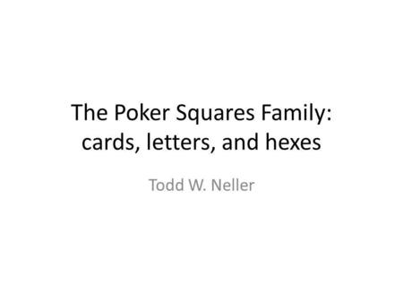 The Poker Squares Family: cards, letters, and hexes Todd W. Neller.