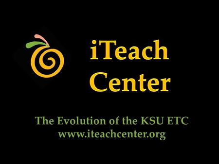 The Evolution of the KSU ETC www.iteachcenter.org.