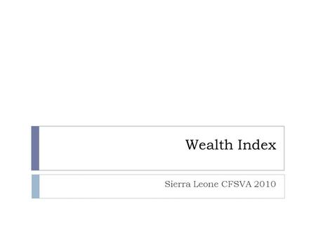 Wealth Index Sierra Leone CFSVA 2010. Objectives To define the wealth index To explain how to identify the appropriate variables to include in the wealth.