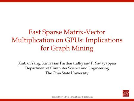 Copyright 2011, Data Mining Research Laboratory Fast Sparse Matrix-Vector Multiplication on GPUs: Implications for Graph Mining Xintian Yang, Srinivasan.