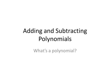 Adding and Subtracting Polynomials Whats a polynomial?