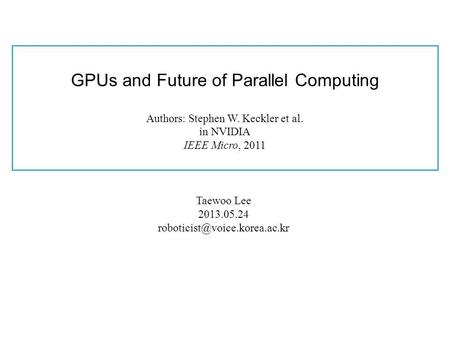 GPUs and Future of Parallel Computing Authors: Stephen W. Keckler et al. in NVIDIA IEEE Micro, 2011 Taewoo Lee 2013.05.24