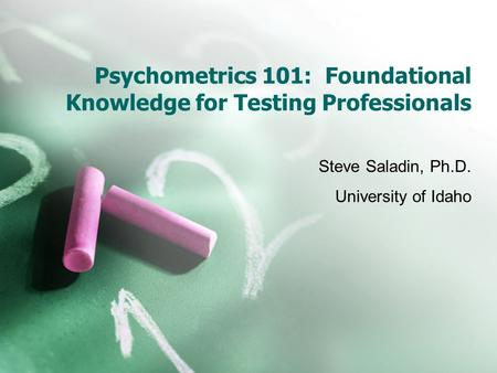 Psychometrics 101: Foundational Knowledge for Testing Professionals Steve Saladin, Ph.D. University of Idaho.
