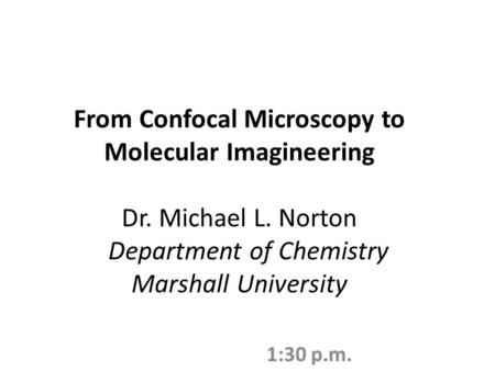 From Confocal Microscopy to Molecular Imagineering Dr. Michael L. Norton Department of Chemistry Marshall University 1:30 p.m.