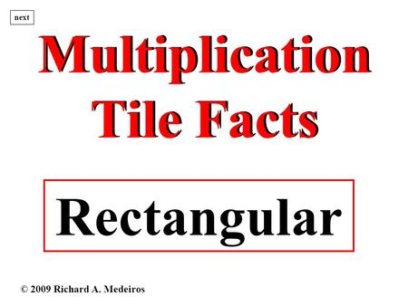 Multiplication Tile Facts Multiplication Tile Facts Rectangular next © 2009 Richard A. Medeiros.