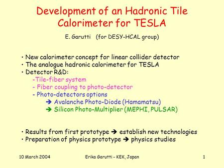 10 March 2004Erika Garutti - KEK, Japan1 Development of an Hadronic Tile Calorimeter for TESLA New calorimeter concept for linear collider detector The.