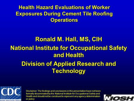Health Hazard Evaluations of Worker Exposures During Cement Tile Roofing Operations Ronald M. Hall, MS, CIH National Institute for Occupational Safety.