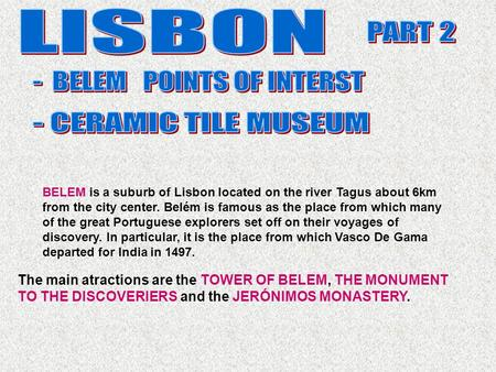 The main atractions are the TOWER OF BELEM, THE MONUMENT TO THE DISCOVERIERS and the JERÓNIMOS MONASTERY. BELEM is a suburb of Lisbon located on the river.