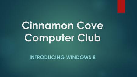 Cinnamon Cove Computer Club INTRODUCING WINDOWS 8.