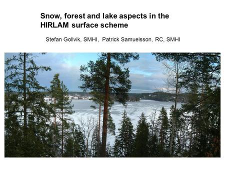Snow, forest and lake aspects in the HIRLAM surface scheme Stefan Gollvik, SMHI, Patrick Samuelsson, RC, SMHI.
