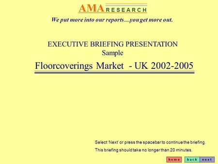 B a c kn e x t h o m e AMA R E S E A R C H EXECUTIVE BRIEFING PRESENTATION Sample Floorcoverings Market - UK 2002-2005 Select Next or press the spacebar.