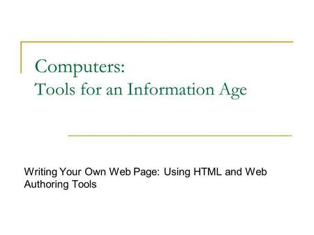 Computers: Tools for an Information Age Writing Your Own Web Page: Using HTML and Web Authoring Tools.