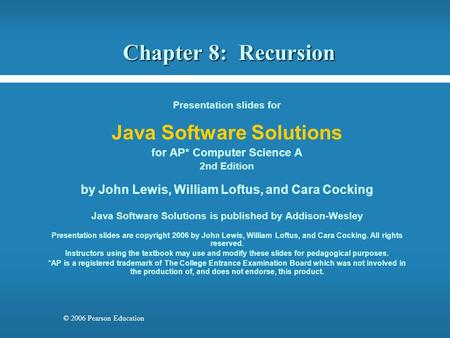 © 2006 Pearson Education Chapter 8: Recursion Presentation slides for Java Software Solutions for AP* Computer Science A 2nd Edition by John Lewis, William.