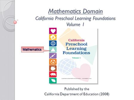 Mathematics Domain California Preschool Learning Foundations Volume 1 Published by the California Department of Education (2008) Mathematics.