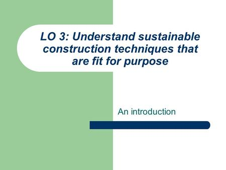 LO 3: Understand sustainable construction techniques that are fit for purpose An introduction.