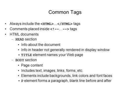 Common Tags Always include the … tags Comments placed inside tags HTML documents –HEAD section Info about the document Info in header not generally rendered.