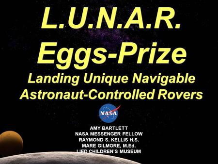 AMY BARTLETT NASA MESSENGER FELLOW RAYMOND S. KELLIS H.S. MARE GILMORE, M.Ed. LIED CHILDRENS MUSEUM L.U.N.A.R. Eggs-Prize Landing Unique Navigable Astronaut-Controlled.