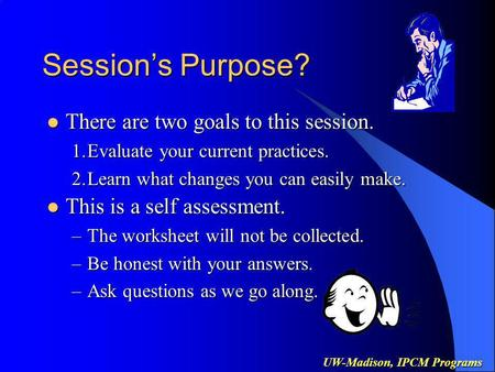 UW-Madison, IPCM Programs Sessions Purpose? There are two goals to this session. There are two goals to this session. 1.Evaluate your current practices.