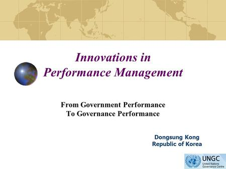 Innovations in Performance Management From Government Performance To Governance Performance Dongsung Kong Republic of Korea.