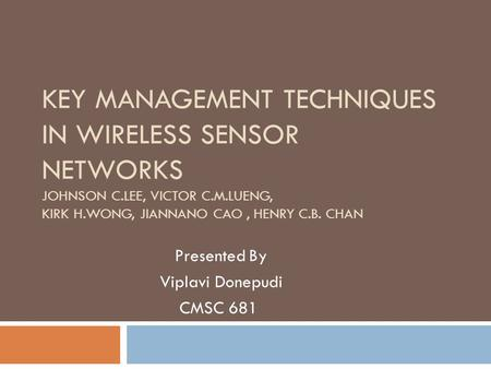 KEY MANAGEMENT TECHNIQUES IN WIRELESS SENSOR NETWORKS JOHNSON C.LEE, VICTOR C.M.LUENG, KIRK H.WONG, JIANNANO CAO, HENRY C.B. CHAN Presented By Viplavi.