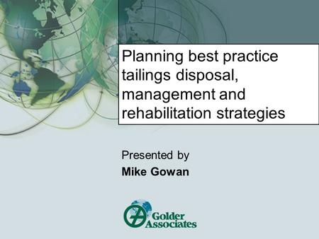 Planning best practice tailings disposal, management and rehabilitation strategies Presented by Mike Gowan.