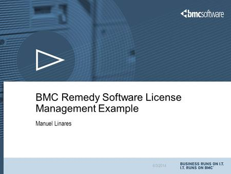 6/3/2014 BMC Remedy Software License Management Example Manuel Linares.