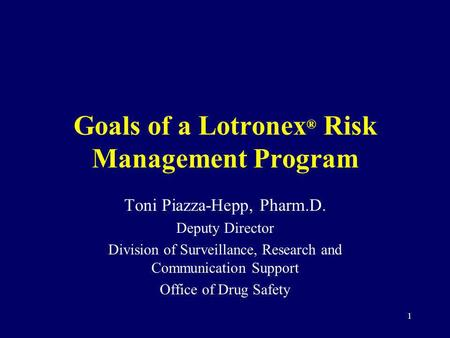 1 Goals of a Lotronex ® Risk Management Program Toni Piazza-Hepp, Pharm.D. Deputy Director Division of Surveillance, Research and Communication Support.